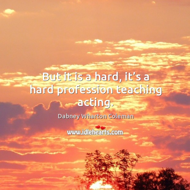 But it is a hard, it's a hard profession teaching acting. Image