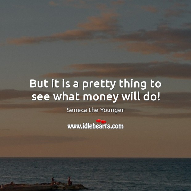 But it is a pretty thing to see what money will do! Seneca the Younger Picture Quote