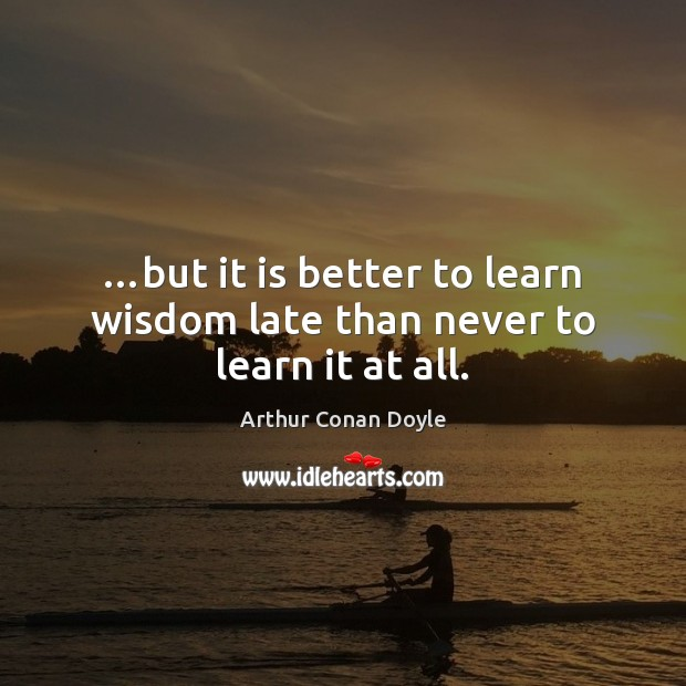 …but it is better to learn wisdom late than never to learn it at all. Image