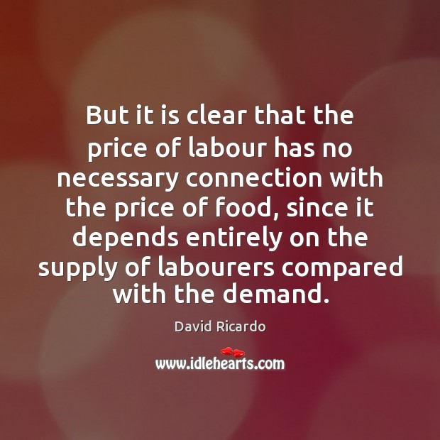 But it is clear that the price of labour has no necessary David Ricardo Picture Quote