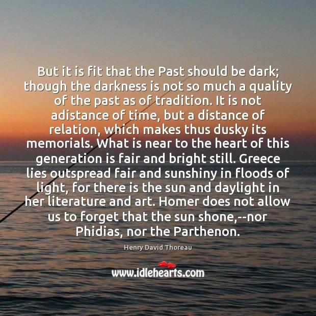 But it is fit that the Past should be dark; though the Image