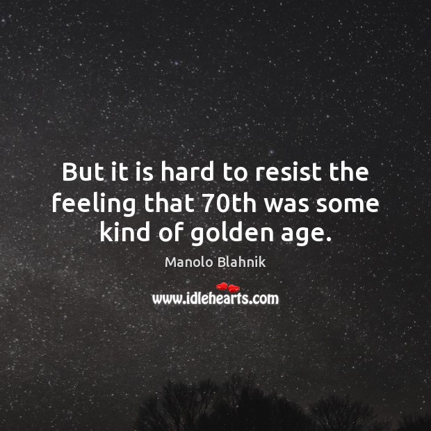 But it is hard to resist the feeling that 70th was some kind of golden age. Manolo Blahnik Picture Quote