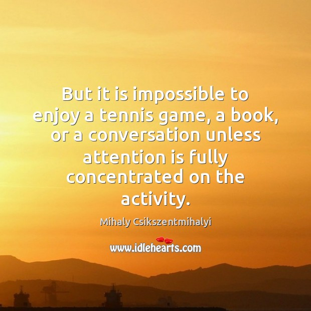 Image, But it is impossible to enjoy a tennis game, a book, or