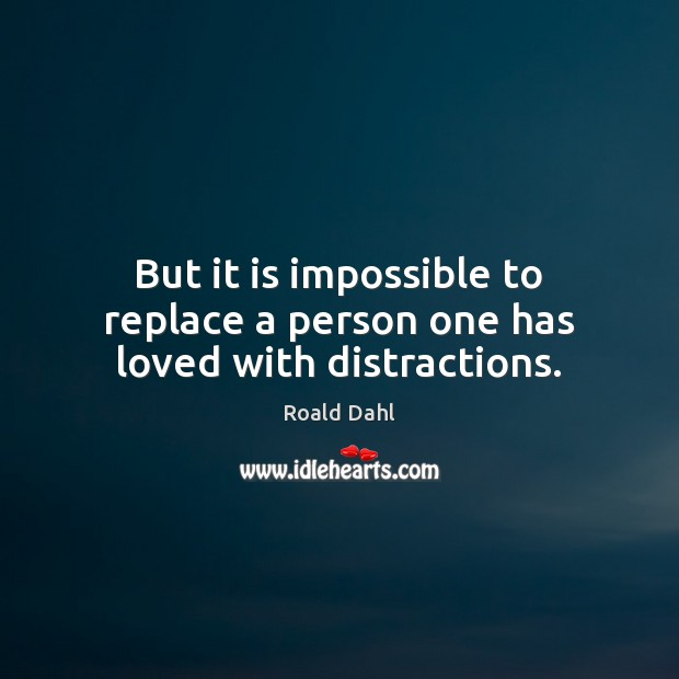 But it is impossible to replace a person one has loved with distractions. Roald Dahl Picture Quote