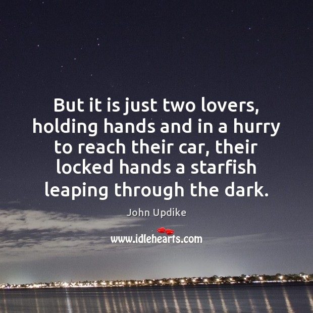 But it is just two lovers, holding hands and in a hurry John Updike Picture Quote