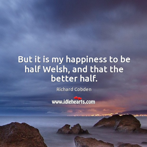 But it is my happiness to be half welsh, and that the better half. Image