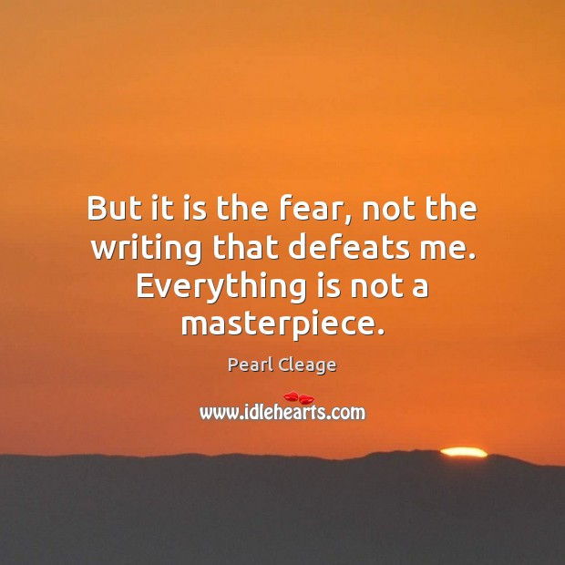 But it is the fear, not the writing that defeats me. Everything is not a masterpiece. Pearl Cleage Picture Quote