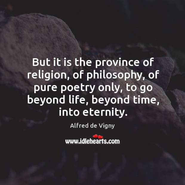 But it is the province of religion, of philosophy, of pure poetry only, to go beyond life Alfred de Vigny Picture Quote