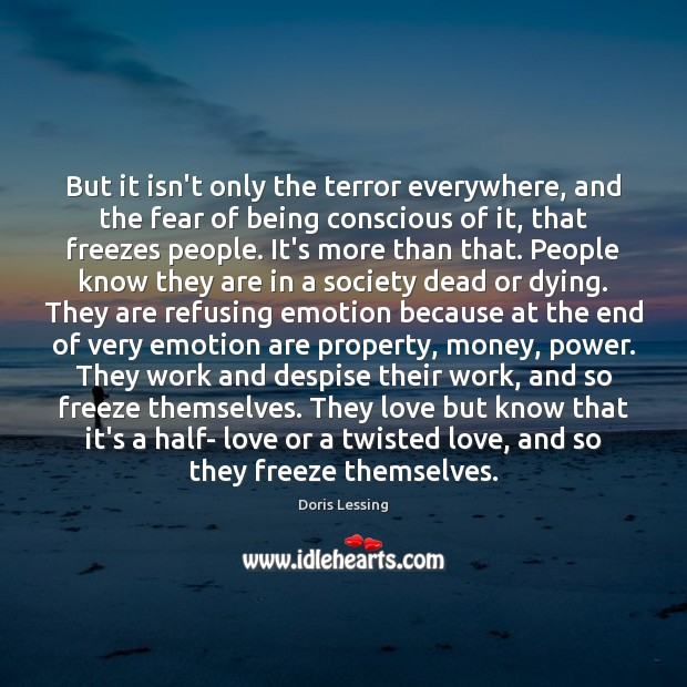 But it isn't only the terror everywhere, and the fear of being Doris Lessing Picture Quote