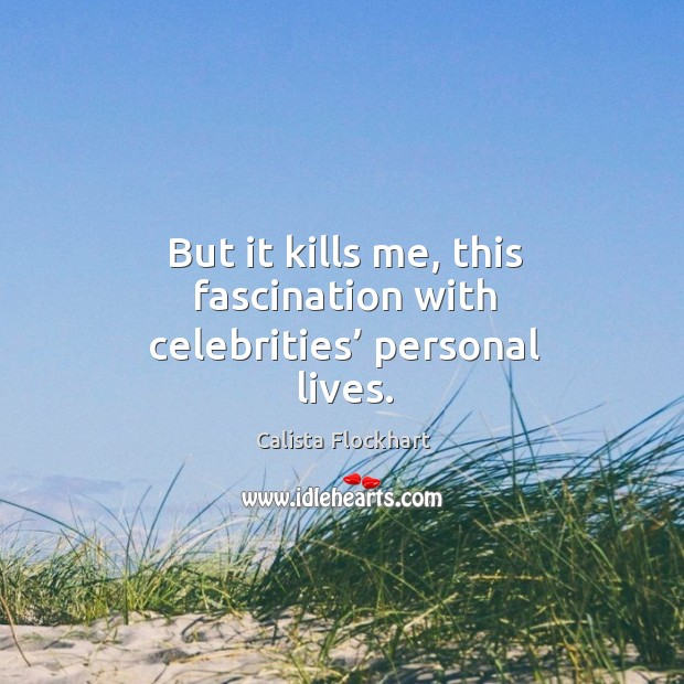 But it kills me, this fascination with celebrities' personal lives. Image