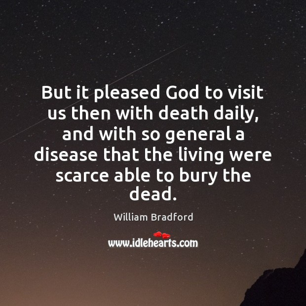 But it pleased God to visit us then with death daily, and William Bradford Picture Quote