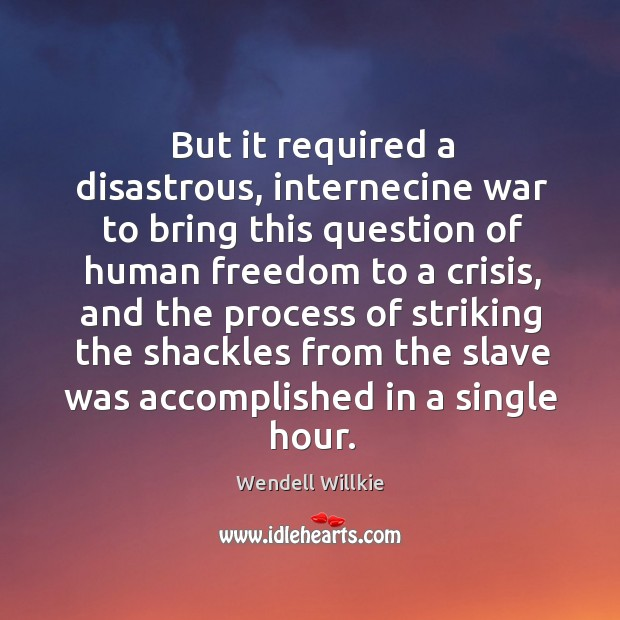 But it required a disastrous, internecine war to bring this question of human freedom Wendell Willkie Picture Quote