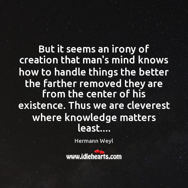 But it seems an irony of creation that man's mind knows how Hermann Weyl Picture Quote