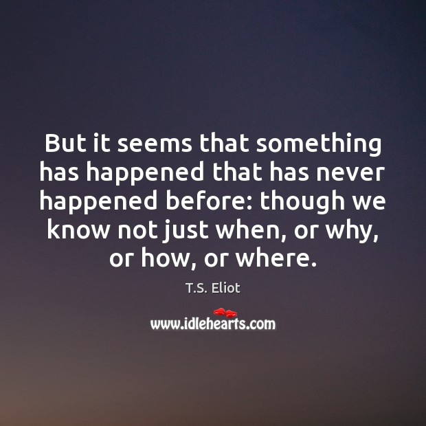 But it seems that something has happened that has never happened before: T.S. Eliot Picture Quote