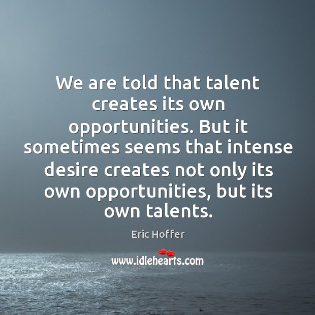 Image, But it sometimes seems that intense desire creates not only its own opportunities, but its own talents.