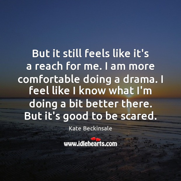 But it still feels like it's a reach for me. I am Kate Beckinsale Picture Quote