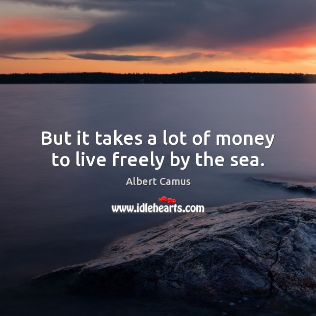 But it takes a lot of money to live freely by the sea. Albert Camus Picture Quote
