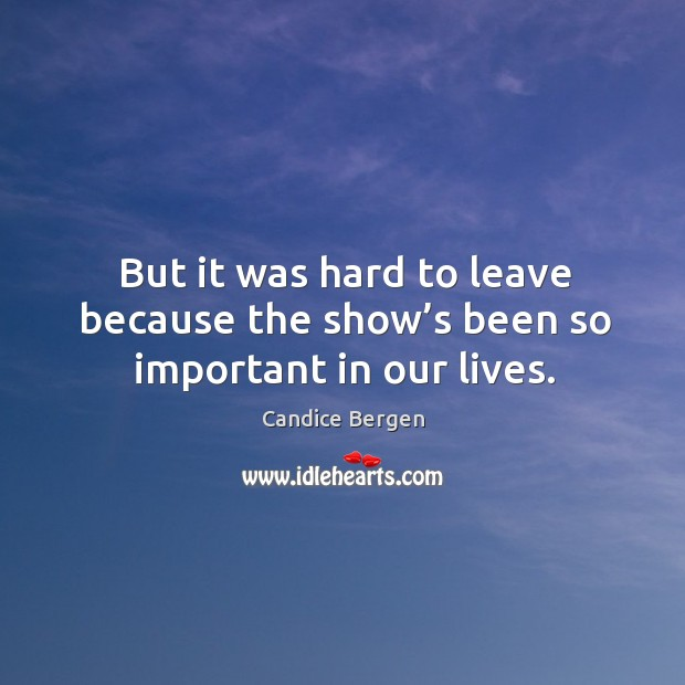 But it was hard to leave because the show's been so important in our lives. Candice Bergen Picture Quote