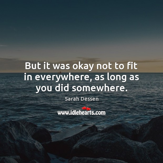 But it was okay not to fit in everywhere, as long as you did somewhere. Sarah Dessen Picture Quote