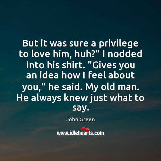 """But it was sure a privilege to love him, huh?"""" I nodded Image"""