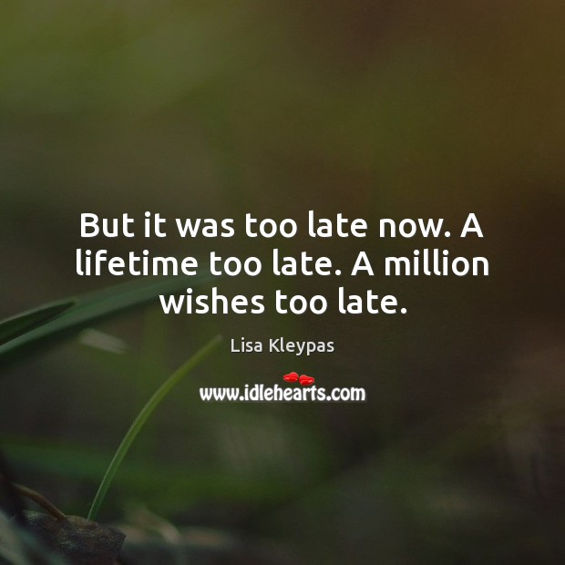 But it was too late now. A lifetime too late. A million wishes too late. Lisa Kleypas Picture Quote