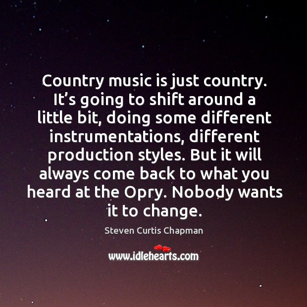 But it will always come back to what you heard at the opry. Nobody wants it to change. Image