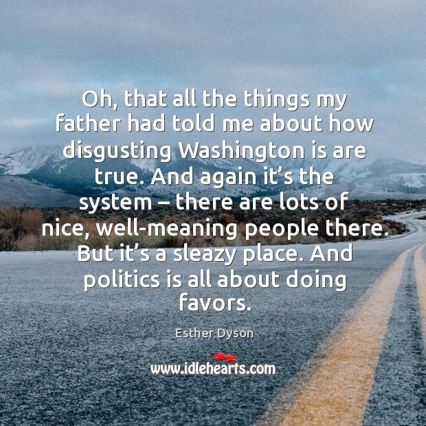 But it's a sleazy place. And politics is all about doing favors. Esther Dyson Picture Quote