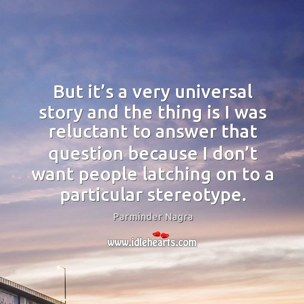 But it's a very universal story and the thing is I was reluctant to answer Image