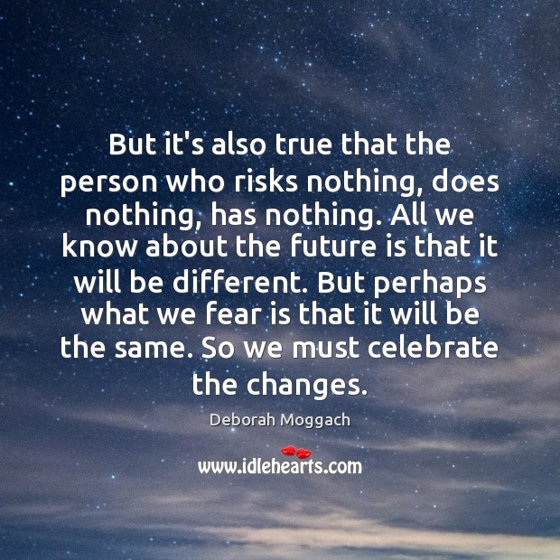 But it's also true that the person who risks nothing, does nothing, Image
