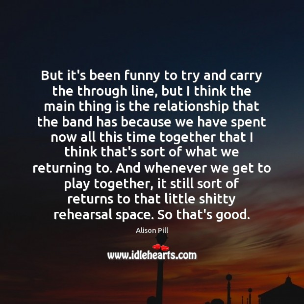 But it's been funny to try and carry the through line, but Time Together Quotes Image