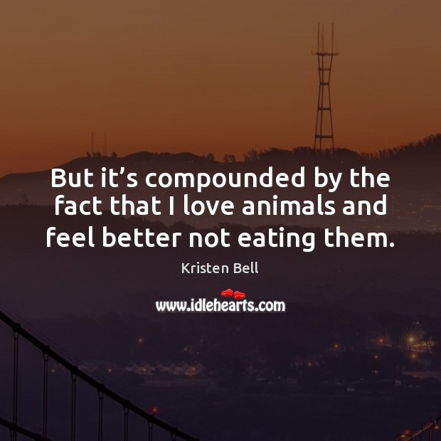 But it's compounded by the fact that I love animals and feel better not eating them. Kristen Bell Picture Quote