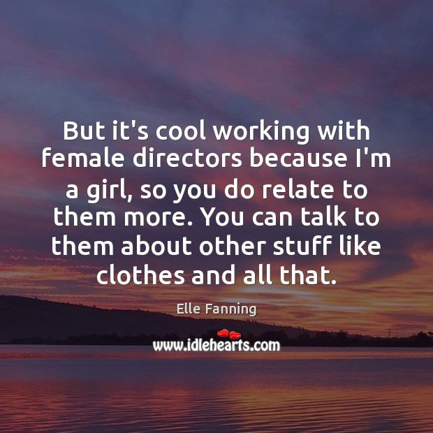 But it's cool working with female directors because I'm a girl, so Elle Fanning Picture Quote