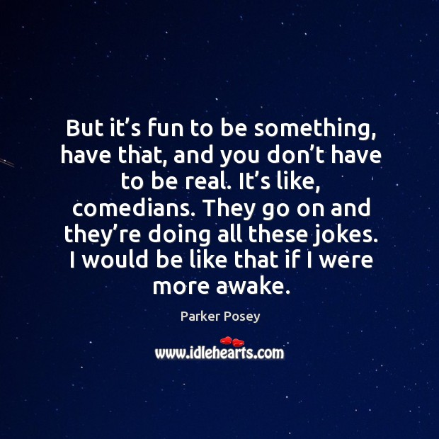But it's fun to be something, have that, and you don't have to be real. Image