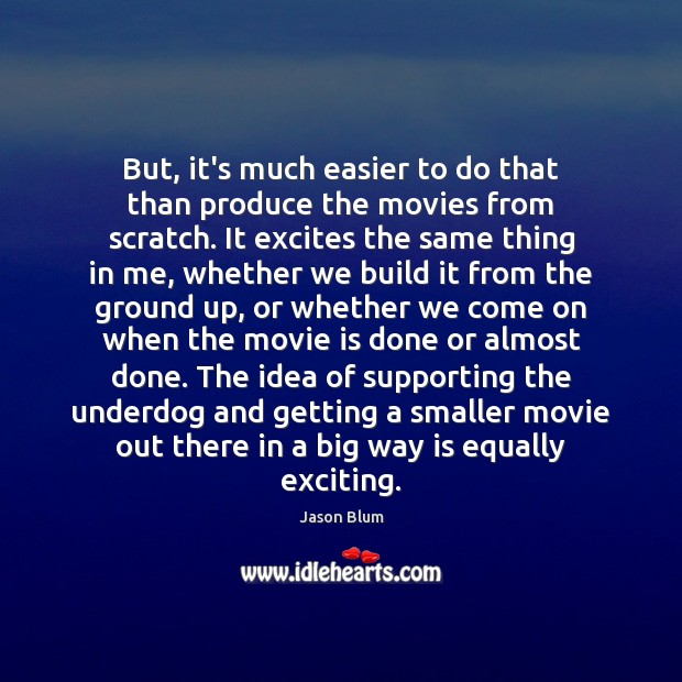 But, it's much easier to do that than produce the movies from Jason Blum Picture Quote