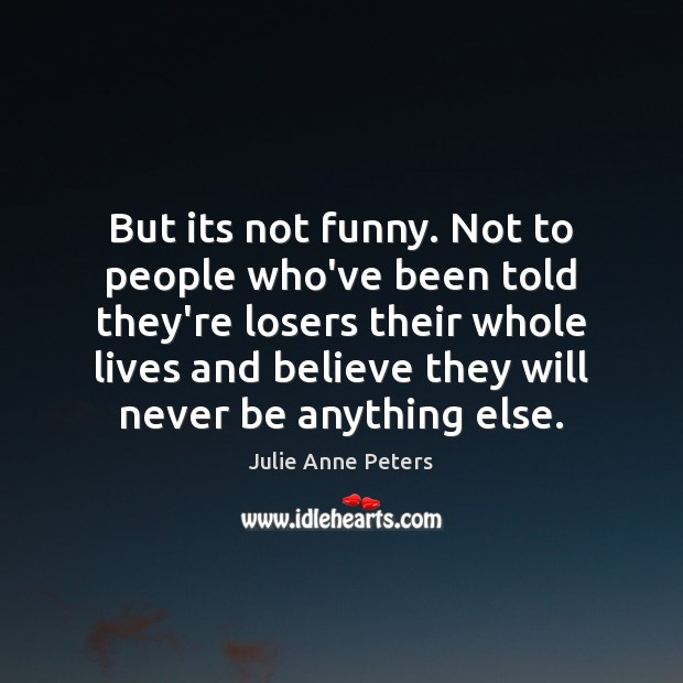 But its not funny. Not to people who've been told they're losers Julie Anne Peters Picture Quote