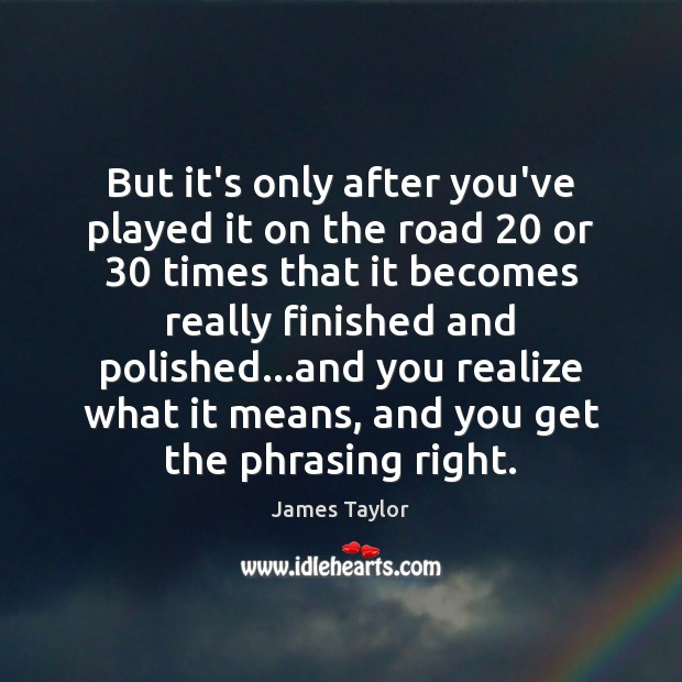 But it's only after you've played it on the road 20 or 30 times James Taylor Picture Quote