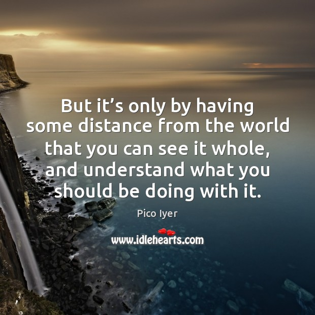But it's only by having some distance from the world that Pico Iyer Picture Quote