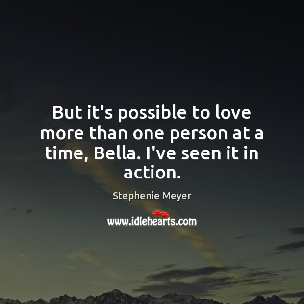 Image, But it's possible to love more than one person at a time, Bella. I've seen it in action.