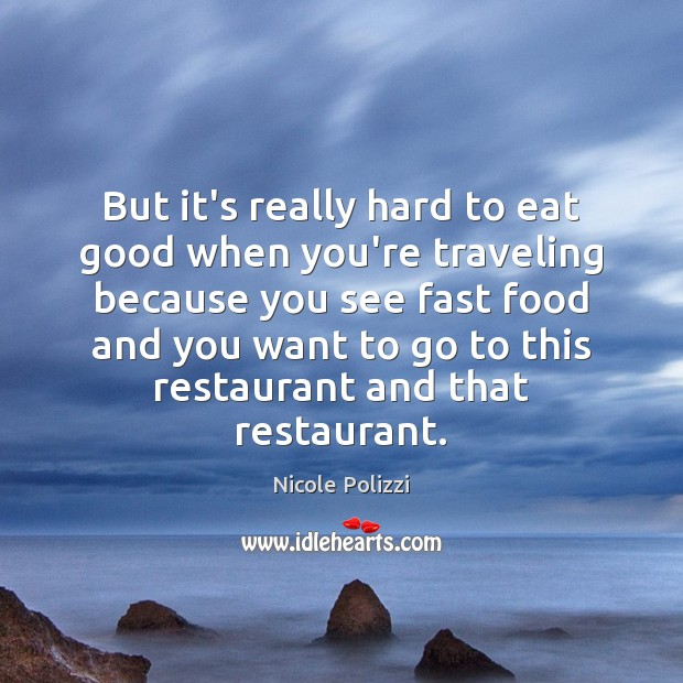 But it's really hard to eat good when you're traveling because you Nicole Polizzi Picture Quote