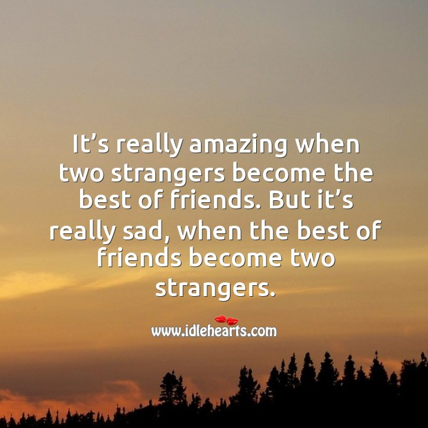 But it's really sad, when the best of friends become two strangers. Image