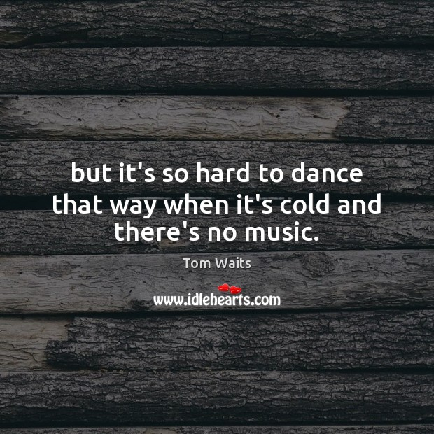 Tom Waits Picture Quote image saying: But it's so hard to dance that way when it's cold and there's no music.