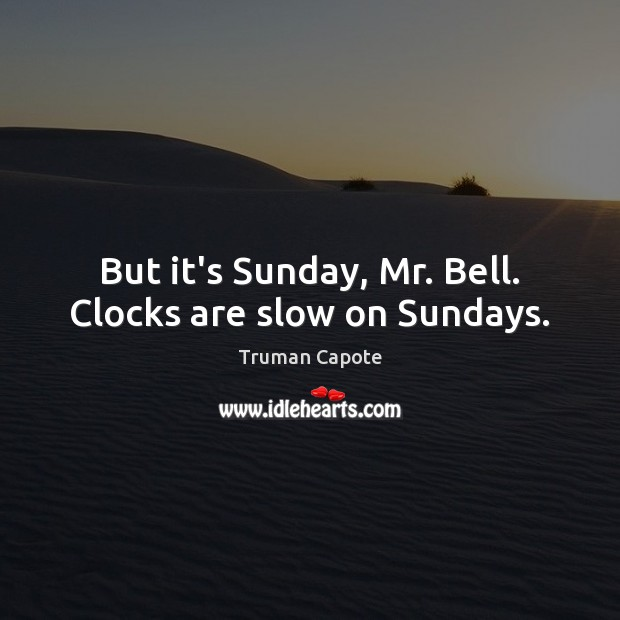 Image, But it's Sunday, Mr. Bell. Clocks are slow on Sundays.