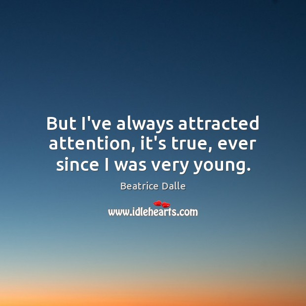 Image, But I've always attracted attention, it's true, ever since I was very young.