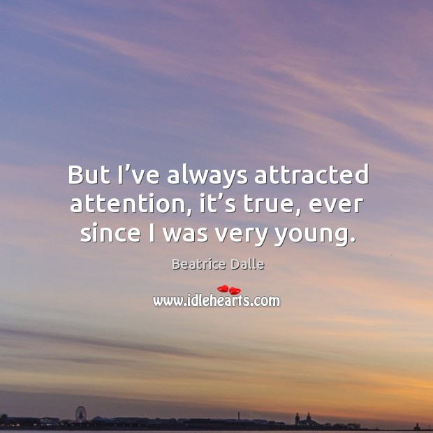 But I've always attracted attention, it's true, ever since I was very young. Image