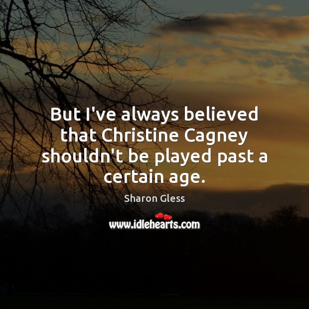 Sharon Gless Picture Quote image saying: But I've always believed that Christine Cagney shouldn't be played past a certain age.