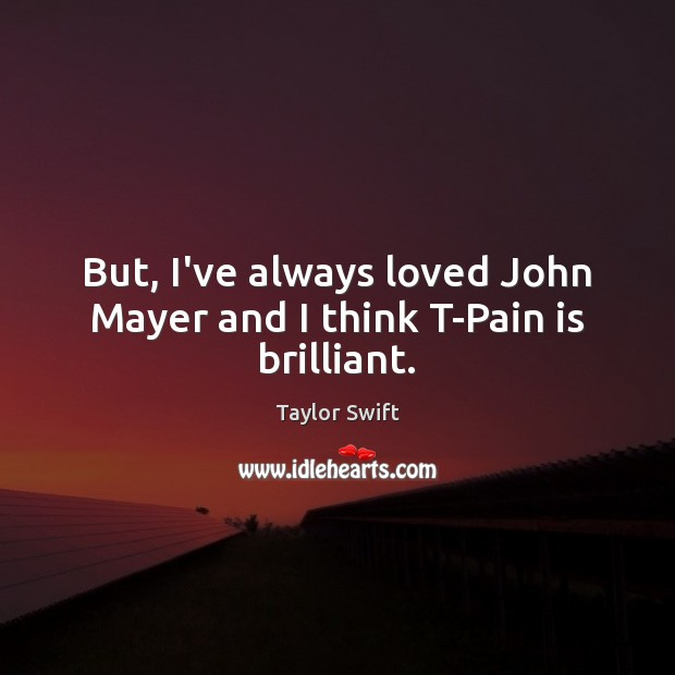 But, I've always loved John Mayer and I think T-Pain is brilliant. Taylor Swift Picture Quote
