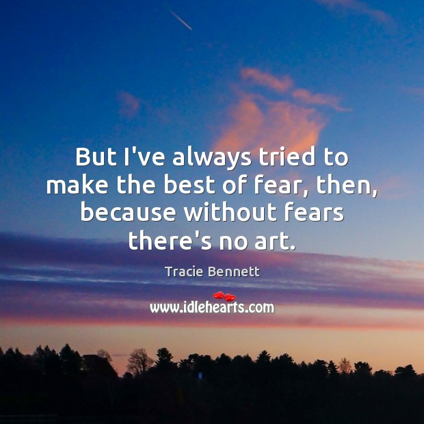 But I've always tried to make the best of fear, then, because Image