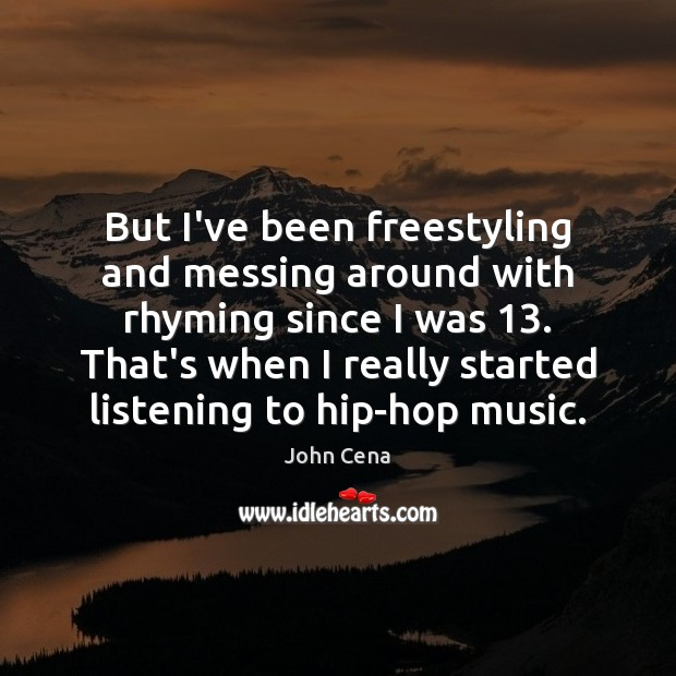 But I've been freestyling and messing around with rhyming since I was 13. John Cena Picture Quote