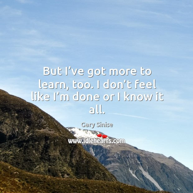 But I've got more to learn, too. I don't feel like I'm done or I know it all. Image