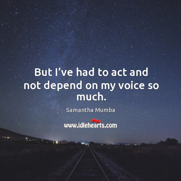 But I've had to act and not depend on my voice so much. Samantha Mumba Picture Quote